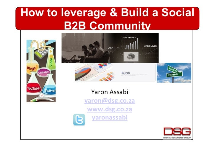 How to leverage & Build a Social        B2B Community             Yaron Assabi            yaron@dsg.co.za           ...