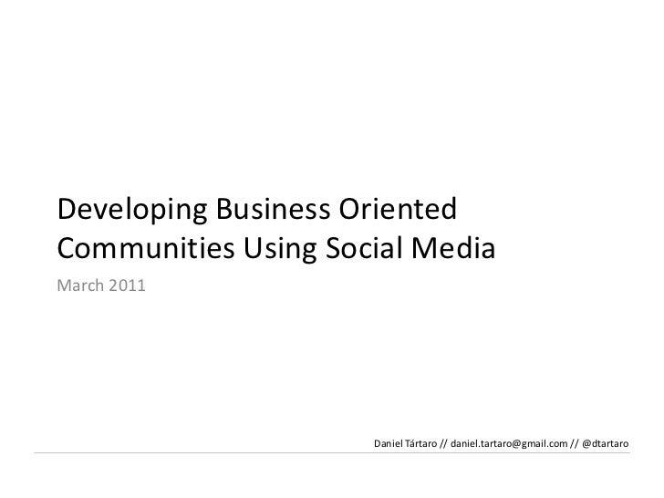 Developing Business OrientedCommunitiesUsing Social Media<br />March2011<br />Daniel Tártaro // daniel.tartaro@gmail.com /...