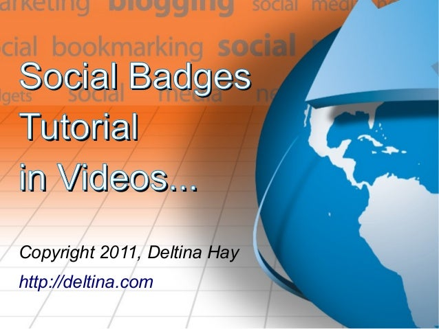 Social BadgesSocial Badges TutorialTutorial in Videos...in Videos... Copyright 2011, Deltina Hay http://deltina.com