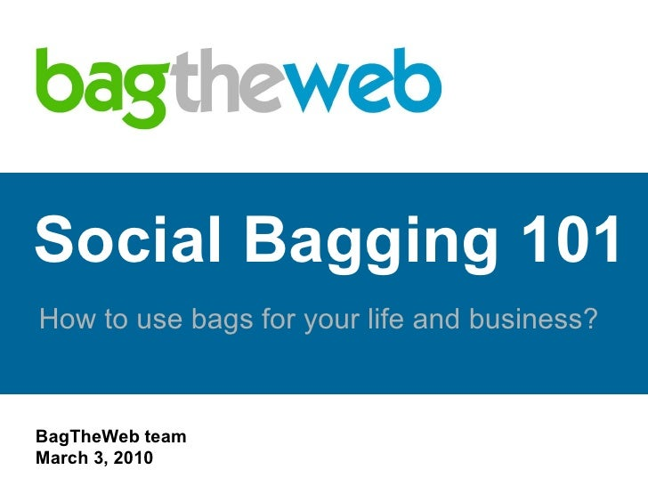 Social Bagging 101 How to use bags for your life and business? www.BagTheWeb.com