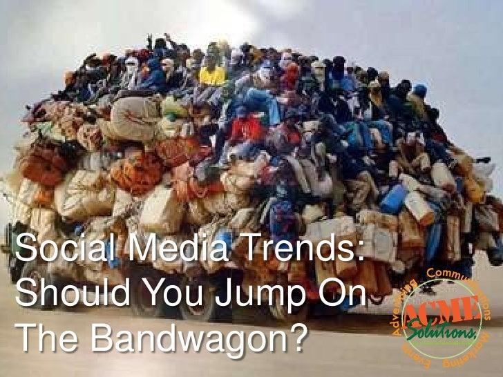 Social Media Trends:Should You Jump OnThe Bandwagon?