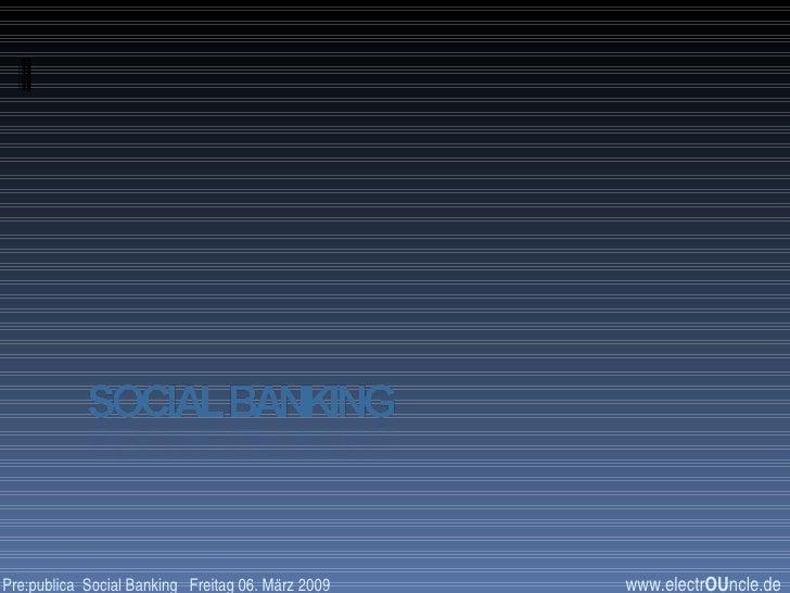 www.electr OU ncle.de Pre:publica  Social Banking  Freitag 06. März 2009