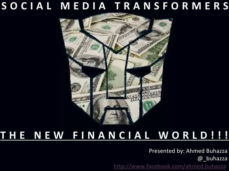 SOCIAL MEDIA TRANSFORMERSTHE NEW FINANCIAL WORLD!!!                        Presented by: Ahmed Buhazza                    ...