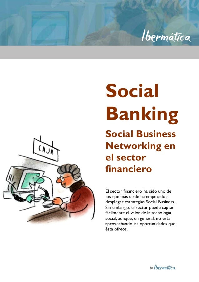 © Social Banking Social Business Networking en el sector financiero El sector financiero ha sido uno de los que más tarde ...