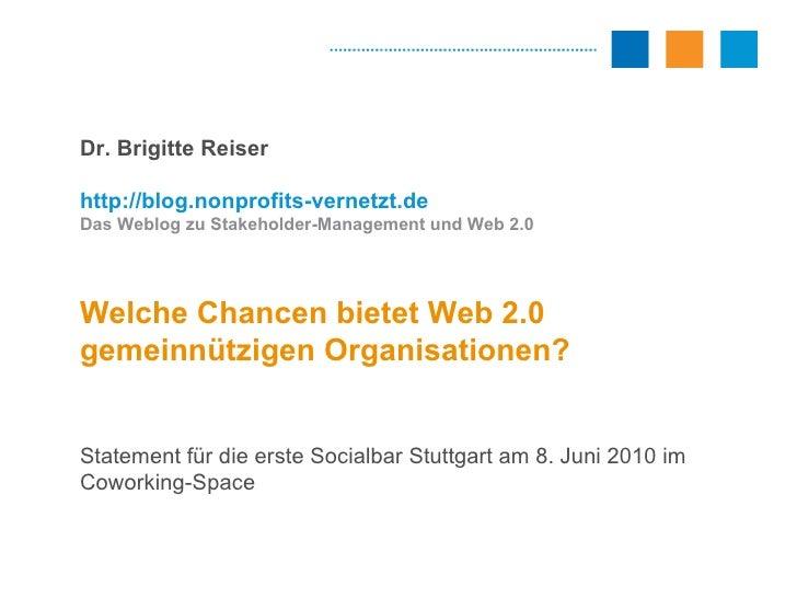 Dr. Brigitte Reiser http://blog.nonprofits-vernetzt.de Das Weblog zu Stakeholder-Management und Web 2.0 Welche Chancen bie...