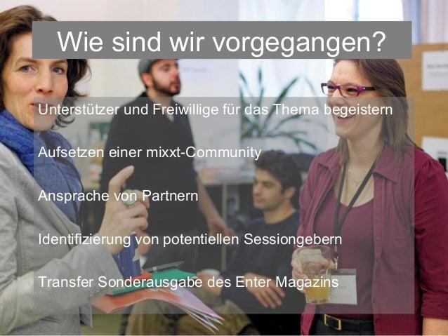 Wie sind wir vorgegangen?Unterstützer und Freiwillige für das Thema begeisternAufsetzen einer mixxt-CommunityAnsprache von...