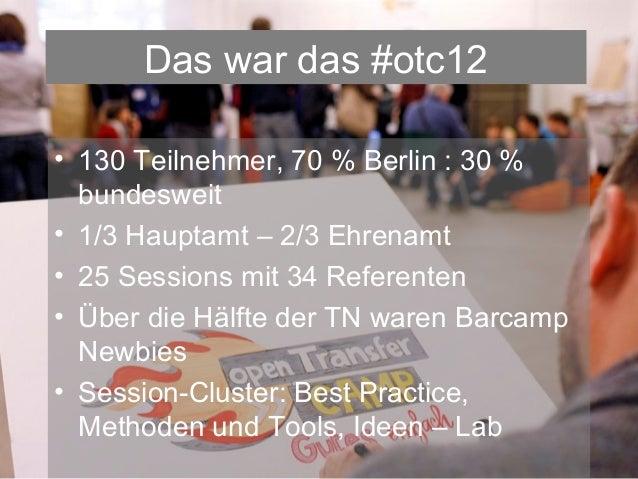 Das war das #otc12• 130 Teilnehmer, 70 % Berlin : 30 %  bundesweit• 1/3 Hauptamt – 2/3 Ehrenamt• 25 Sessions mit 34 Refere...