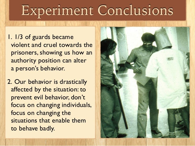 Experiment Conclusions 1. 1/3 of guards became violent and cruel towards the prisoners, showing us how an authority positi...