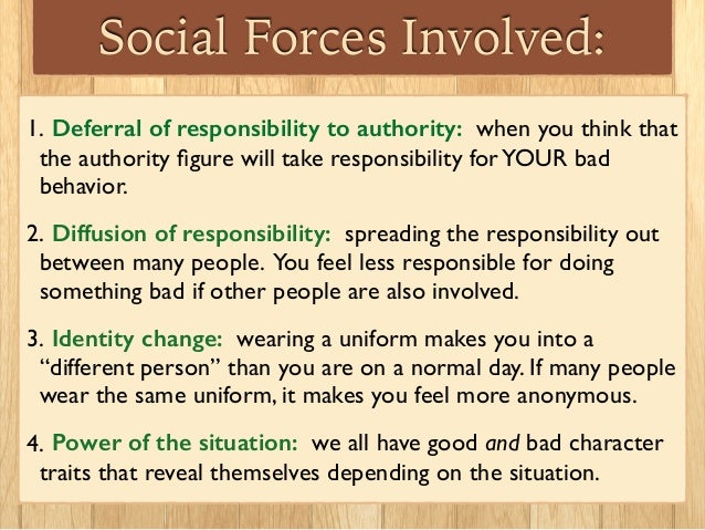 Social Forces Involved: 1. Deferral of responsibility to authority: when you think that the authority figure will take resp...