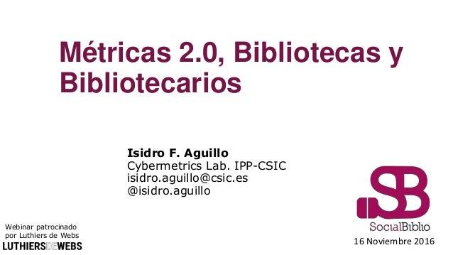 16 Noviembre 2016 Métricas 2.0, Bibliotecas y Bibliotecarios Isidro F. Aguillo Cybermetrics Lab. IPP-CSIC isidro.aguillo@c...