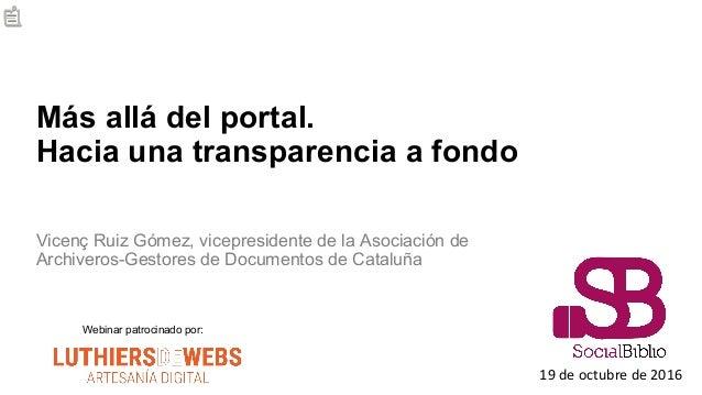 Más allá del portal. Hacia una transparencia a fondo Vicenç Ruiz Gómez, vicepresidente de la Asociación de Archiveros-Gest...
