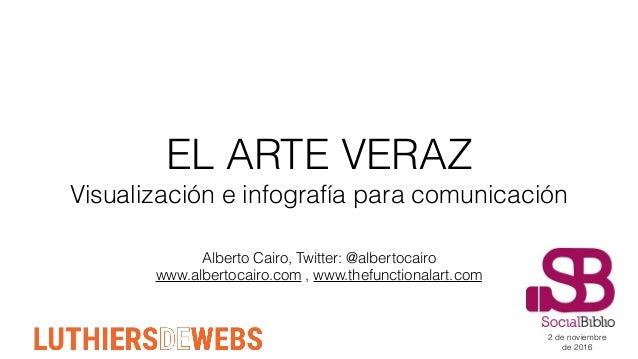 EL ARTE VERAZ Visualización e infografía para comunicación Alberto Cairo, Twitter: @albertocairo www.albertocairo.com , ww...