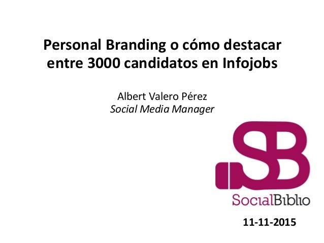 Personal Branding o cómo destacar entre 3000 candidatos en Infojobs Albert Valero Pérez Social Media Manager 11-11-2015