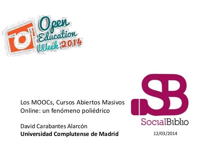 12/03/2014 Los MOOCs, Cursos Abiertos Masivos Online: un fenómeno poliédrico David Carabantes Alarcón Universidad Complute...