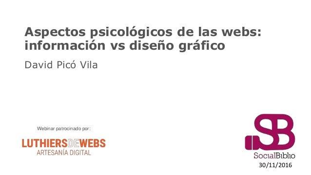 Aspectos psicológicos de las webs: información vs diseño gráfico David Picó Vila 30/11/2016 Webinar patrocinado por: