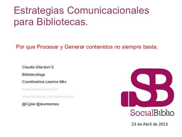 23 de Abril de 2013Estrategias Comunicacionalespara Bibliotecas.Claudia Gilardoni S.BibliotecólogaCoordinadora Leamos Másw...