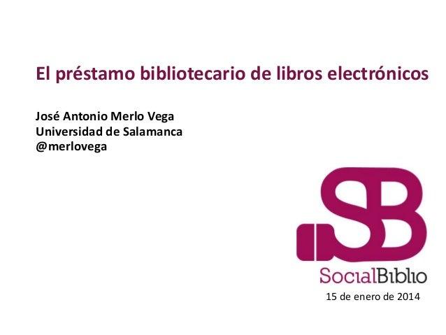 El préstamo bibliotecario de libros electrónicos José Antonio Merlo Vega Universidad de Salamanca @merlovega  15 de enero ...