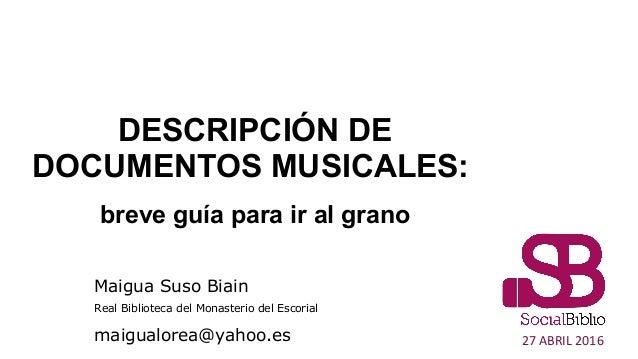 DESCRIPCIÓN DE DOCUMENTOS MUSICALES: breve guía para ir al grano 27 ABRIL 2016 Maigua Suso Biain Real Biblioteca del Monas...