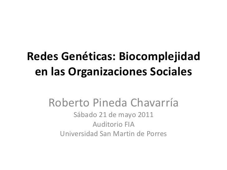 Redes Genéticas: Biocomplejidad en las Organizaciones Sociales   Roberto Pineda Chavarría         Sábado 21 de mayo 2011  ...