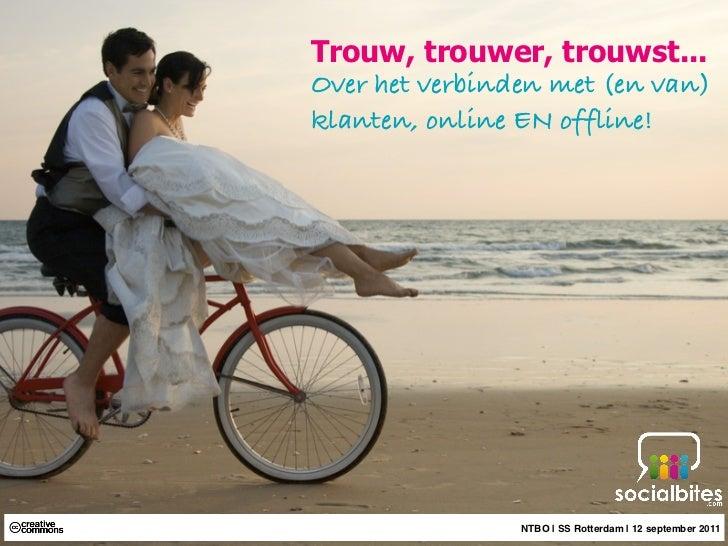 Trouw, trouwer, trouwst...Over het verbinden met (en van)klanten, online EN offline!                NTBO | SS Rotterdam | ...