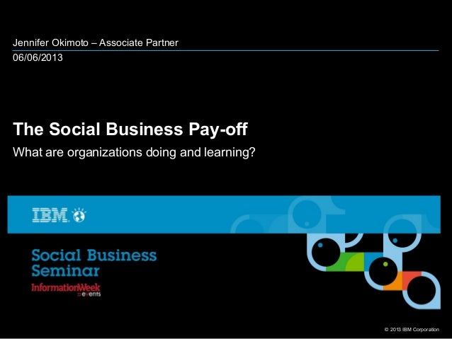 © 2013 IBM CorporationJennifer Okimoto – Associate Partner06/06/2013The Social Business Pay-offWhat are organizations doin...