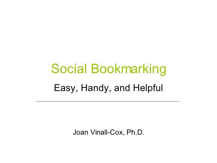 Social Bookmarking Easy, Handy, and Helpful Joan Vinall-Cox, Ph.D.