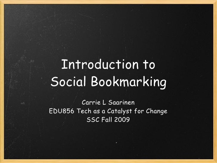 Introduction to Social Bookmarking Carrie L Saarinen EDU856 Tech as a Catalyst for Change SSC Fall 2009