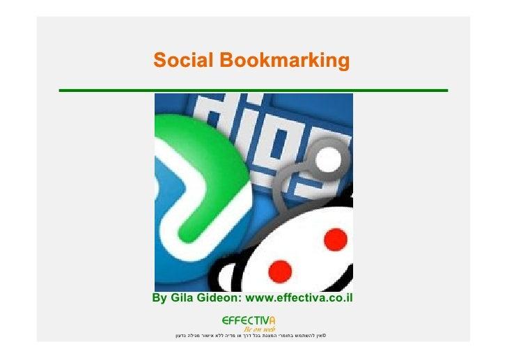 Social Bookmarking     By Gila Gideon: www.effectiva.co.il      ©אין להשתמש בחומרי המצגת בכל דרך או מדיה ללא אישו...