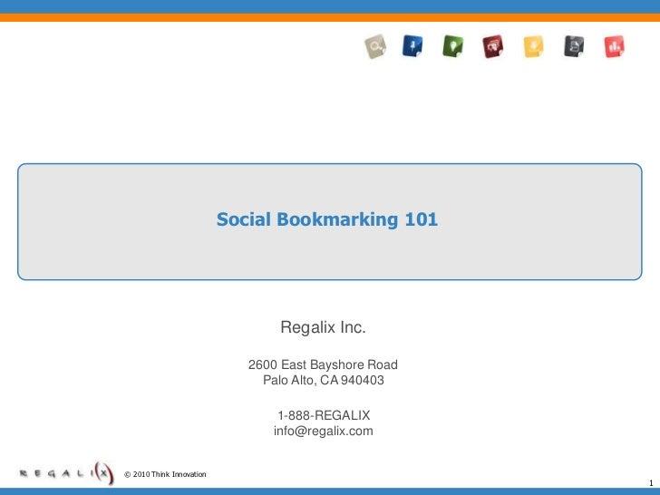 Social Bookmarking 101<br />Regalix Inc.<br />2600 East Bayshore Road<br />Palo Alto, CA 940403<br />1-888-REGALIX <br />i...