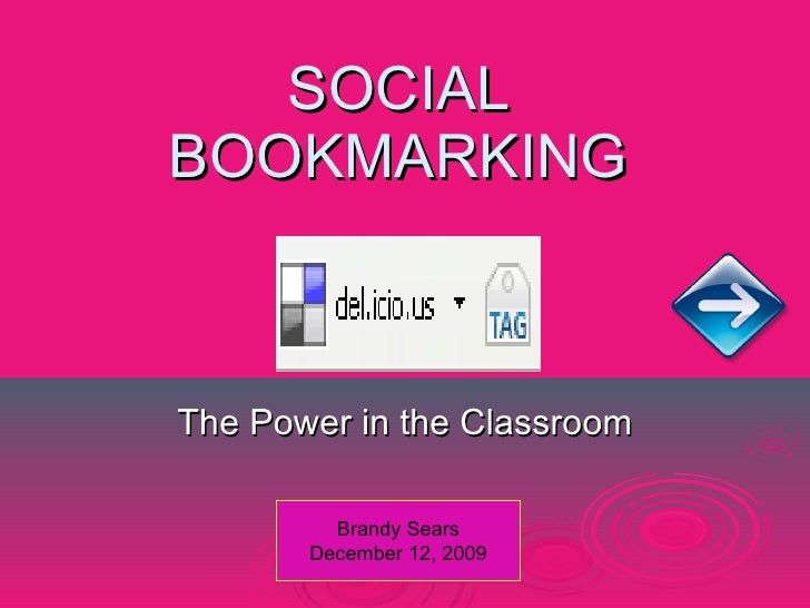 SOCIAL BOOKMARKING The Power in the Classroom Brandy Sears December 12, 2009