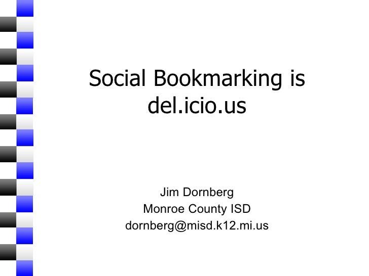 Social Bookmarking is del.icio.us Jim Dornberg Monroe County ISD [email_address]