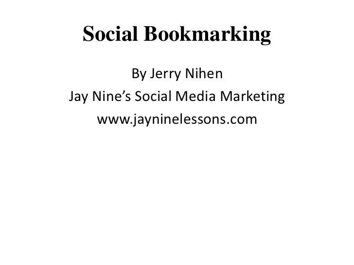 Social Bookmarking<br />By Jerry Nihen<br />Jay Nine's Social Media Marketing<br />www.jayninelessons.com<br />