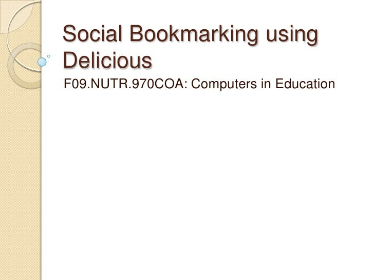 Social Bookmarking using Delicious<br />F09.NUTR.970COA: Computers in Education<br />