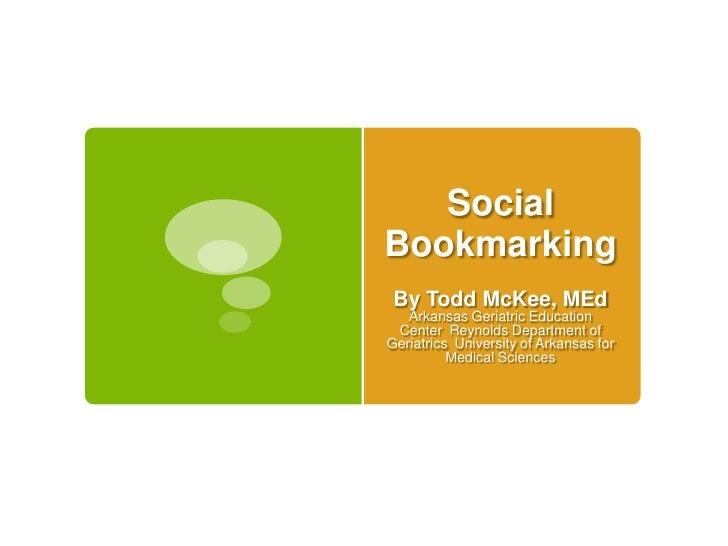 Social Bookmarking<br />By Todd McKee, MEdArkansas Geriatric Education CenterReynolds Department of GeriatricsUniversity...