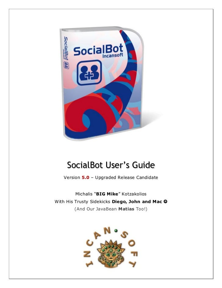 "SocialBot User's Guide   Version 5.0 – Upgraded Release Candidate        Michalis ""BIG Mike"" KotzakoliosWith His Trusty Si..."