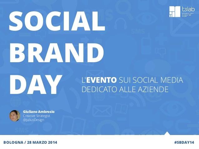 #SBDAY14 SOCIAL BRAND DAY BOLOGNA / 28 MARZO 2014 Giuliano Ambrosio Creative Strategist @JuliusDesign L'EVENTO SUI SOCIAL ...