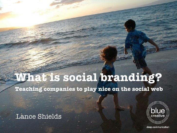 What is social branding? Teaching companies to play nice on the social web Lance Shields