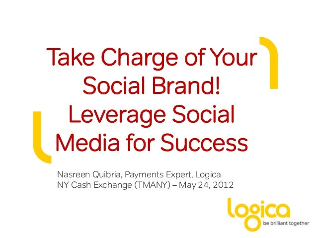 Take Charge of Your   Social Brand!  Leverage Social Media for SuccessNasreen Quibria, Payments Expert, LogicaNY Cash Exch...