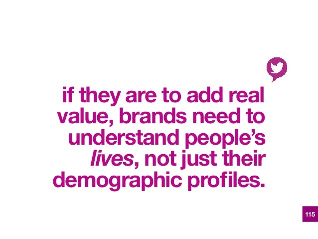 if they are to add real value, brands need to understand people's lives, not just their demographic profiles. 115
