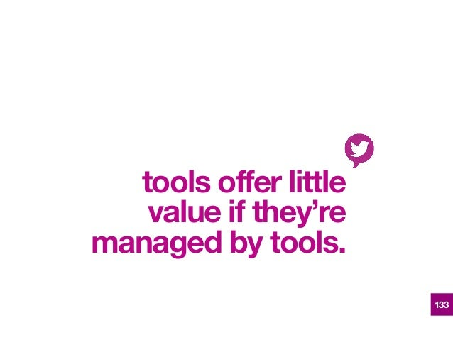 tools offer little value if they're managed by tools. 133