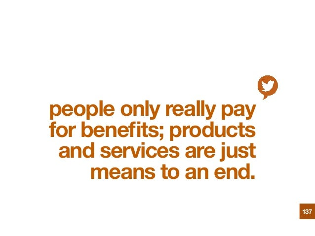 people only really pay for benefits; products and services are just means to an end. 137