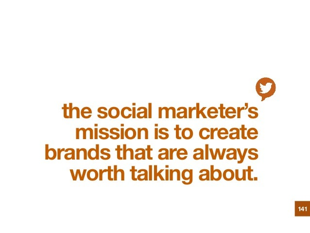 the social marketer's mission is to create brands that are always worth talking about. 141