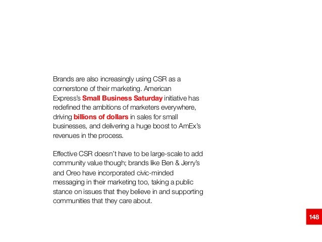 Brands are also increasingly using CSR as a cornerstone of their marketing. American Express'sSmall Business Saturdayini...