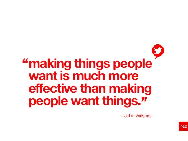"""making things people want is much more effective than making people want things. – John Willshire """" """" 152"""