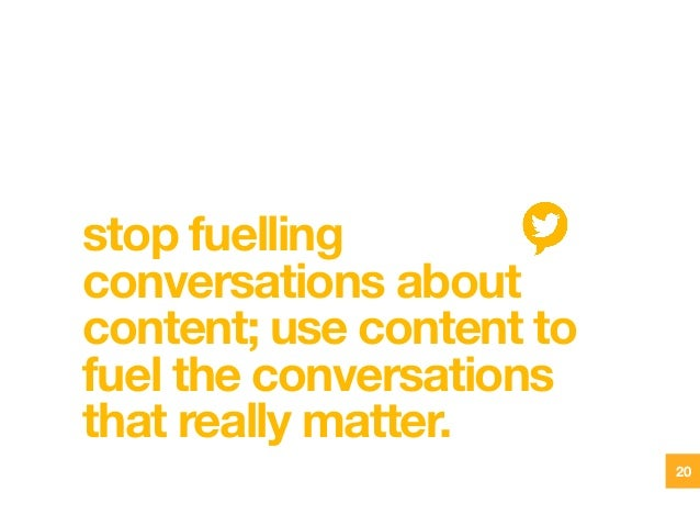 stop fuelling conversations about content; use content to fuel the conversations that really matter. 20