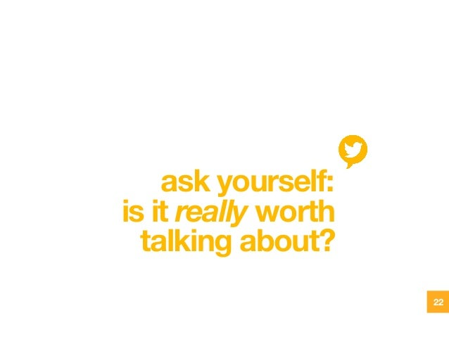 ask yourself: is it really worth talking about? 22