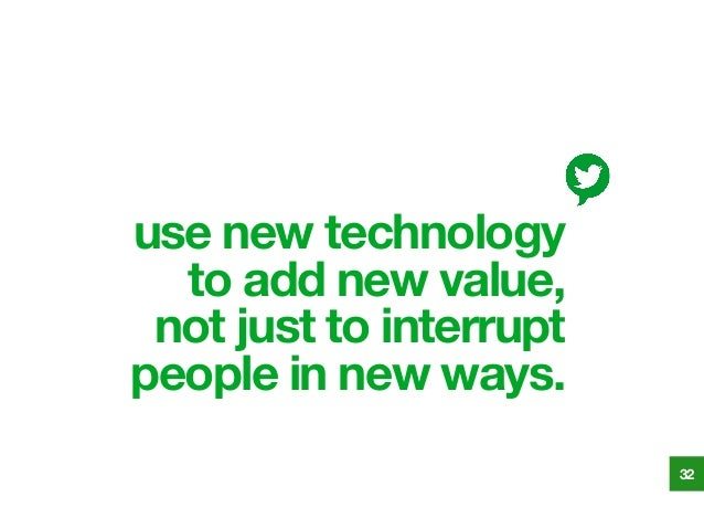 use new technology to add new value, not just to interrupt people in new ways. 32