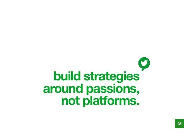 build strategies around passions, not platforms. 35