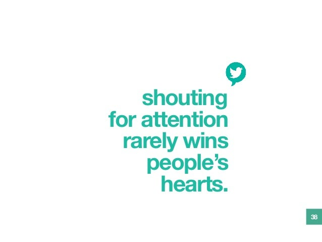shouting for attention rarely wins people's hearts. 38