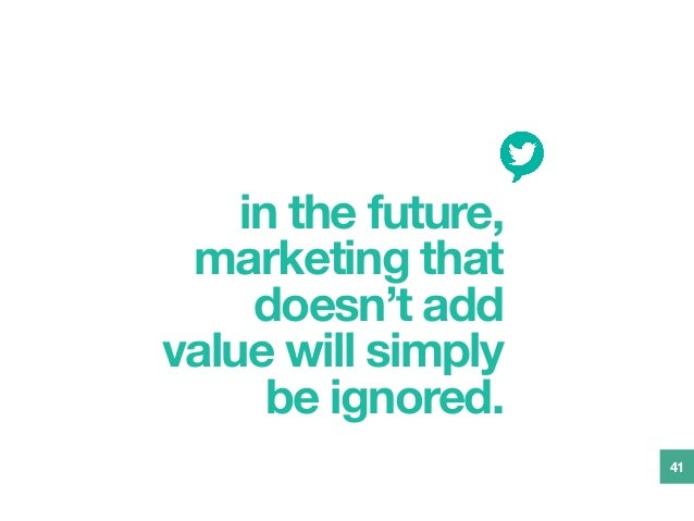 in the future, marketing that doesn't add value will simply be ignored. 41